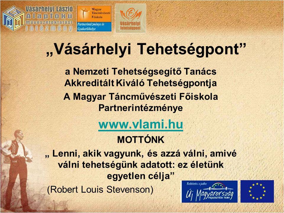 """""""Vásárhelyi Tehetségpont a Nemzeti Tehetségsegítő Tanács Akkreditált Kiváló Tehetségpontja A Magyar Táncművészeti Főiskola Partnerintézménye www.vlami.hu MOTTÓNK """" Lenni, akik vagyunk, és azzá válni, amivé válni tehetségünk adatott: ez életünk egyetlen célja (Robert Louis Stevenson)"""