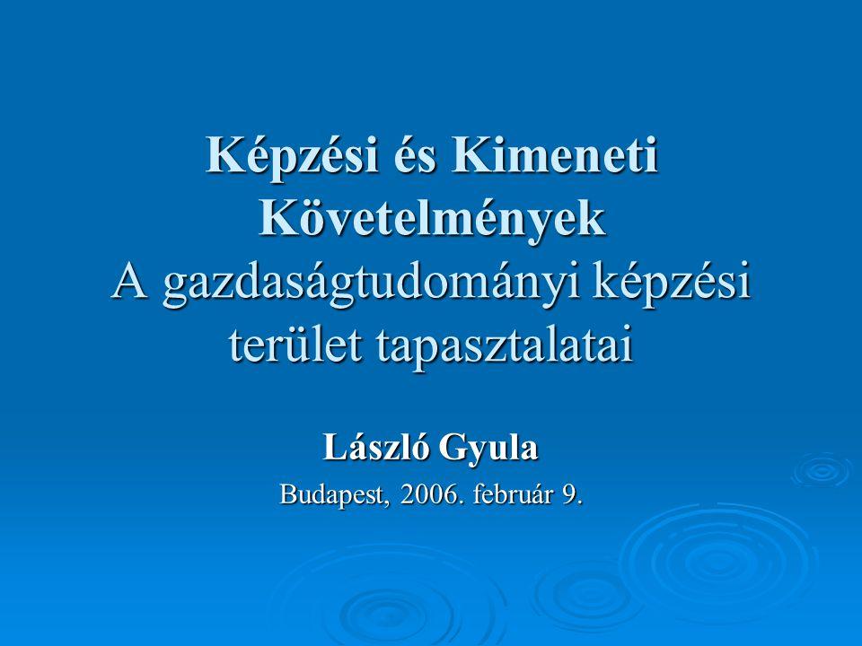 Képzési és Kimeneti Követelmények A gazdaságtudományi képzési terület tapasztalatai László Gyula Budapest, 2006.