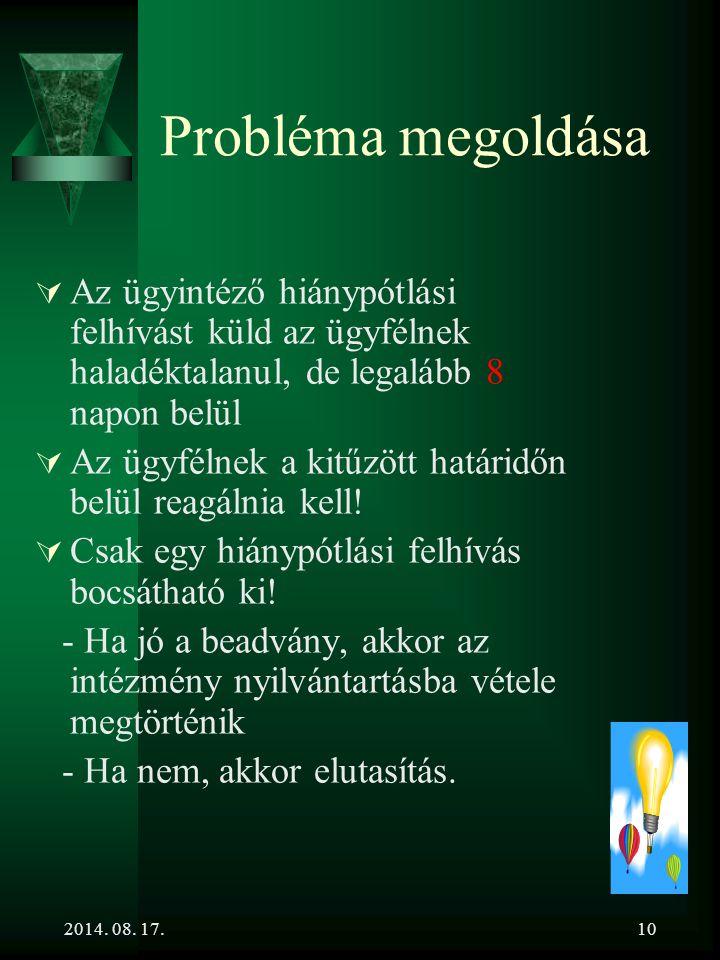 2014. 08. 17.10 Probléma megoldása  Az ügyintéző hiánypótlási felhívást küld az ügyfélnek haladéktalanul, de legalább 8 napon belül  Az ügyfélnek a