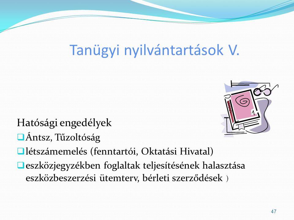 Tanügyi nyilvántartások V. Hatósági engedélyek  Ántsz, Tűzoltóság  létszámemelés (fenntartói, Oktatási Hivatal)  eszközjegyzékben foglaltak teljesí