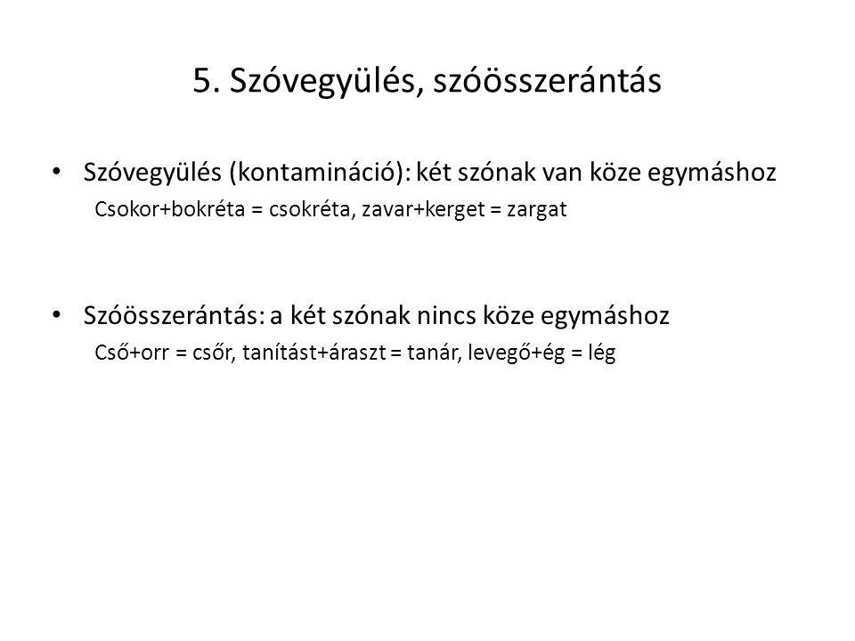 5. Szóvegyülés, szóösszerántás Szóvegyülés (kontamináció): két szónak van köze egymáshoz Csokor+bokréta = csokréta, zavar+kerget = zargat Szóösszeránt