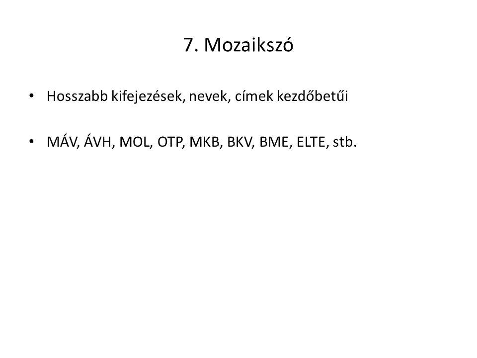 7. Mozaikszó Hosszabb kifejezések, nevek, címek kezdőbetűi MÁV, ÁVH, MOL, OTP, MKB, BKV, BME, ELTE, stb.