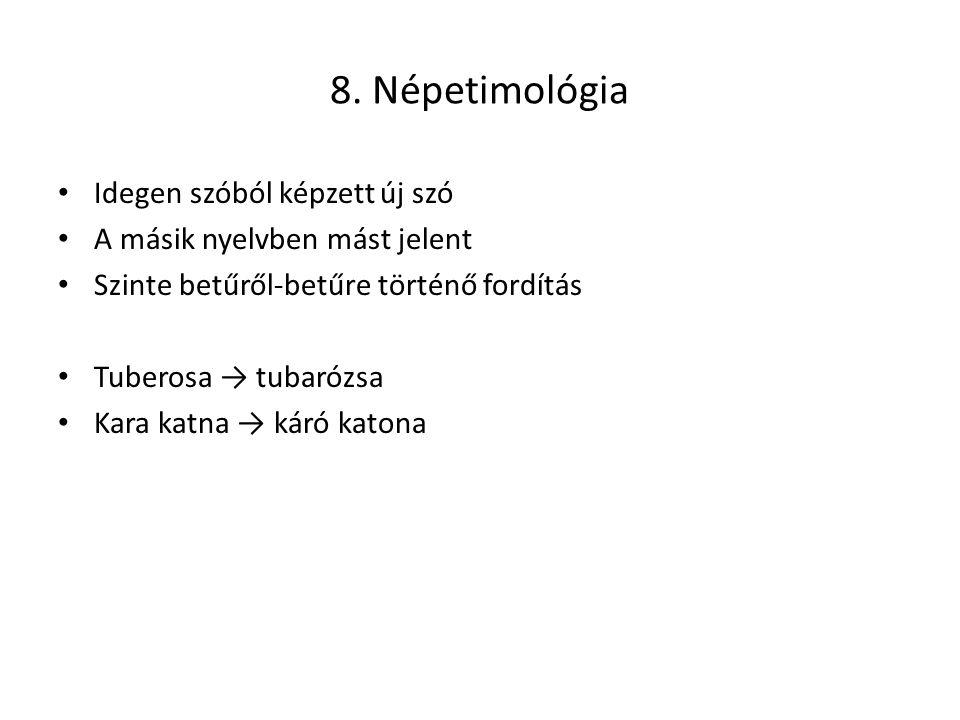 8. Népetimológia Idegen szóból képzett új szó A másik nyelvben mást jelent Szinte betűről-betűre történő fordítás Tuberosa → tubarózsa Kara katna → ká