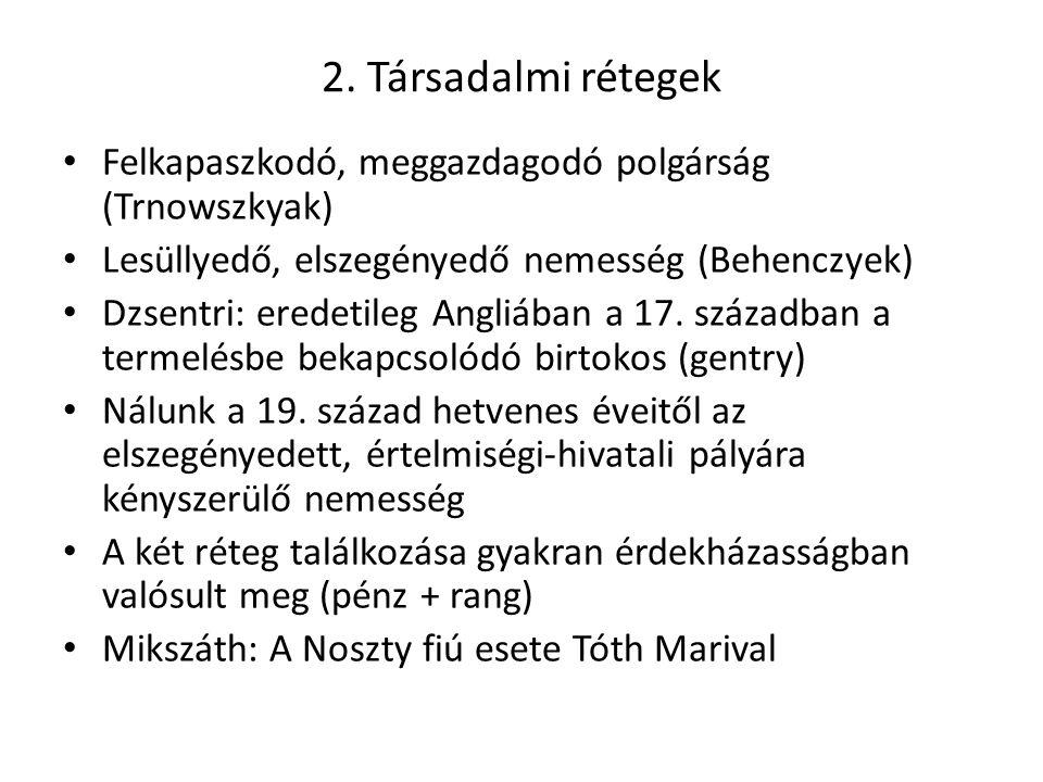 2. Társadalmi rétegek Felkapaszkodó, meggazdagodó polgárság (Trnowszkyak) Lesüllyedő, elszegényedő nemesség (Behenczyek) Dzsentri: eredetileg Angliába