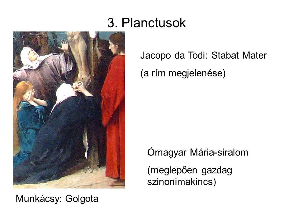 3. Planctusok Munkácsy: Golgota Jacopo da Todi: Stabat Mater (a rím megjelenése) Ómagyar Mária-siralom (meglepően gazdag szinonimakincs)
