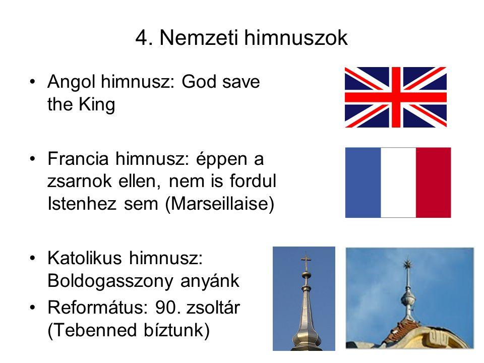 4. Nemzeti himnuszok Angol himnusz: God save the King Francia himnusz: éppen a zsarnok ellen, nem is fordul Istenhez sem (Marseillaise) Katolikus himn