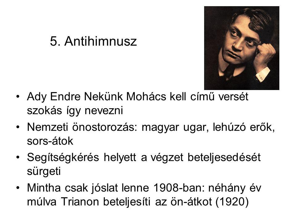 5. Antihimnusz Ady Endre Nekünk Mohács kell című versét szokás így nevezni Nemzeti önostorozás: magyar ugar, lehúzó erők, sors-átok Segítségkérés hely