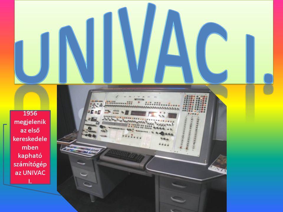 1956 megjelenik az első kereskedele mben kapható számítógép az UNIVAC I.