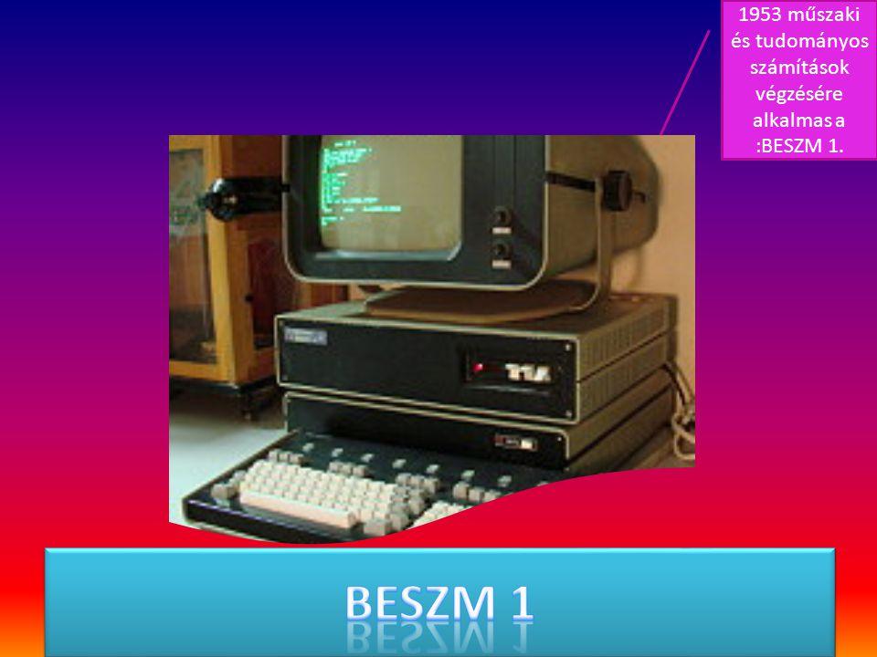1953 műszaki és tudományos számítások végzésére alkalmas a :BESZM 1.