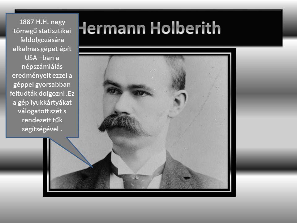 1887 H.H. nagy tömegű statisztikai feldolgozására alkalmas gépet épít USA –ban a népszámlálás eredményeit ezzel a géppel gyorsabban feltudták dolgozni