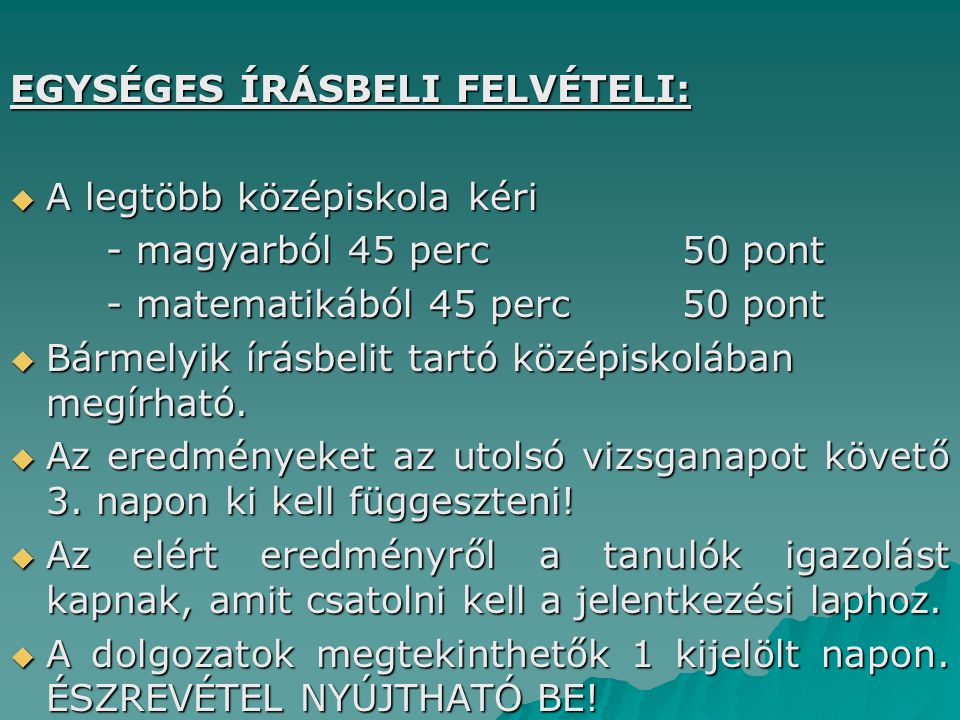 EGYSÉGES ÍRÁSBELI FELVÉTELI:  A legtöbb középiskola kéri - magyarból 45 perc50 pont - matematikából 45 perc50 pont  Bármelyik írásbelit tartó középiskolában megírható.