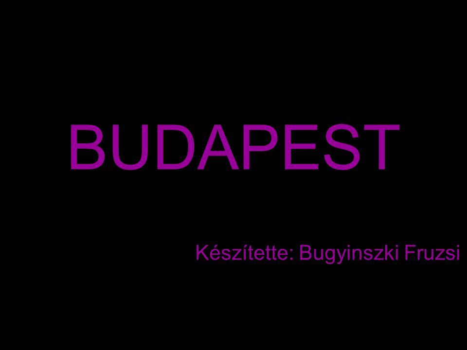 BUDAPEST Készítette: Bugyinszki Fruzsi
