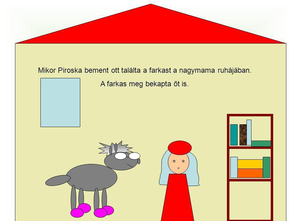Mikor Piroska bement ott találta a farkast a nagymama ruhájában. A farkas meg bekapta őt is.