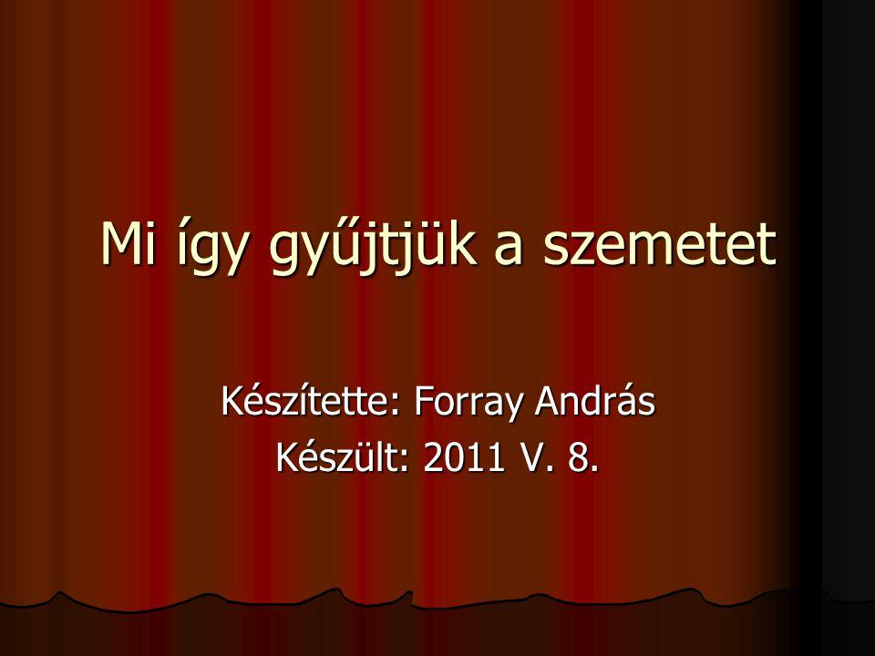 Mi így gyűjtjük a szemetet Készítette: Forray András Készült: 2011 V. 8.