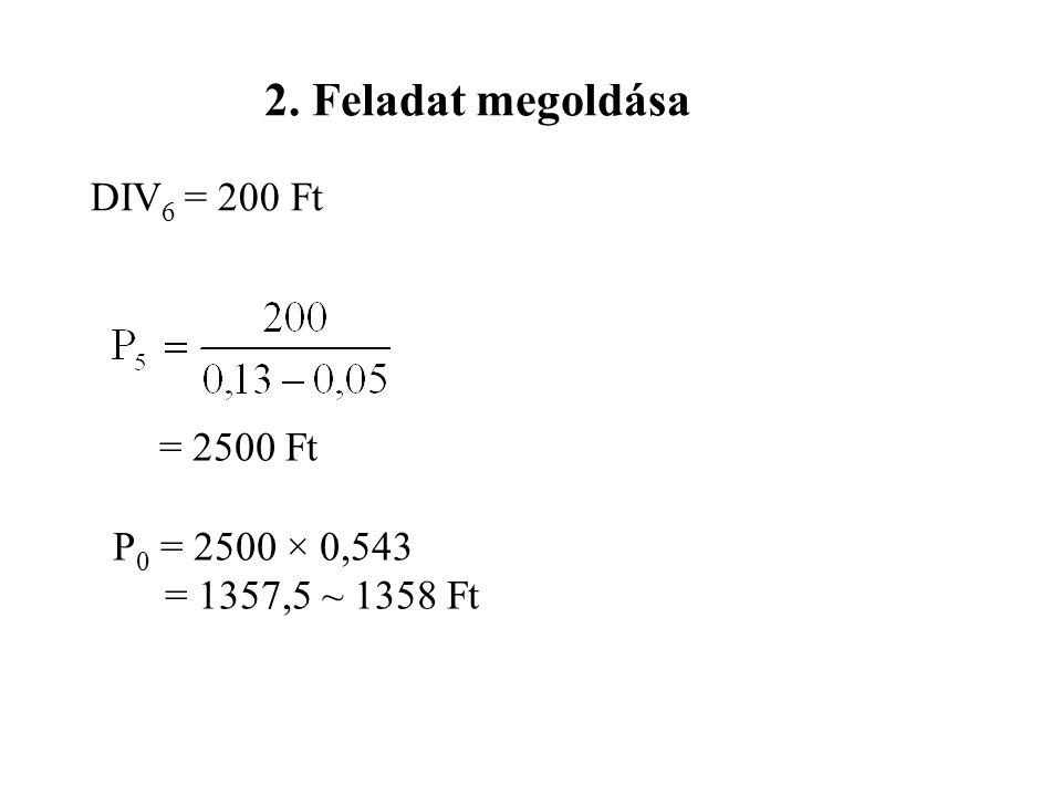 2. Feladat megoldása DIV 6 = 200 Ft = 2500 Ft P 0 = 2500 × 0,543 = 1357,5 ~ 1358 Ft