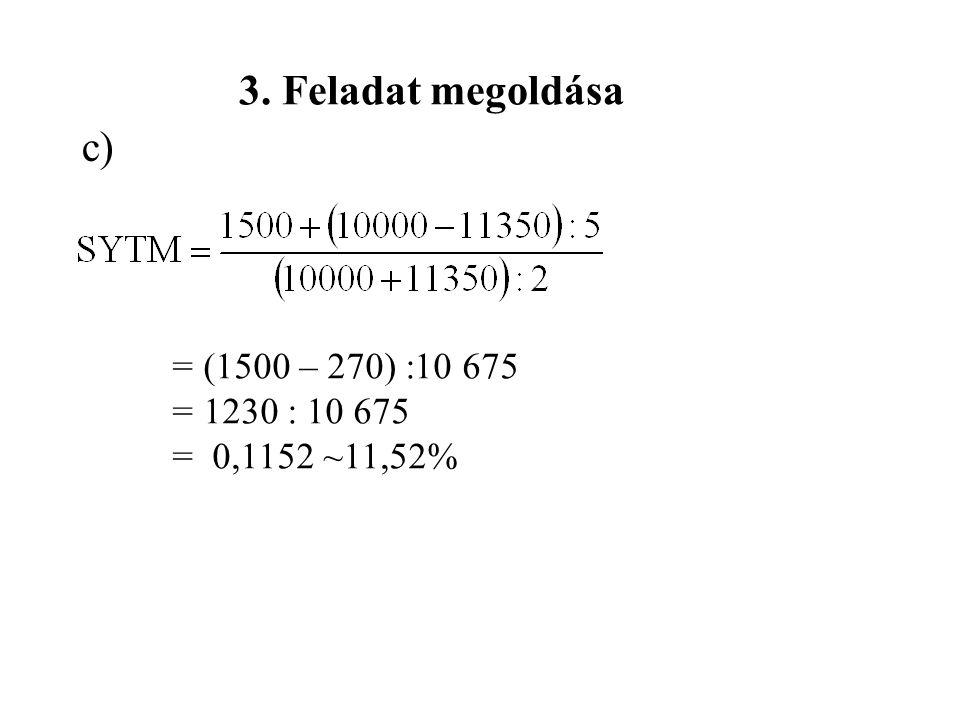 3. Feladat megoldása c) = (1500 – 270) :10 675 = 1230 : 10 675 = 0,1152 ~11,52%