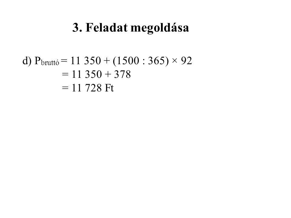 3. Feladat megoldása d) P bruttó = 11 350 + (1500 : 365) × 92 = 11 350 + 378 = 11 728 Ft