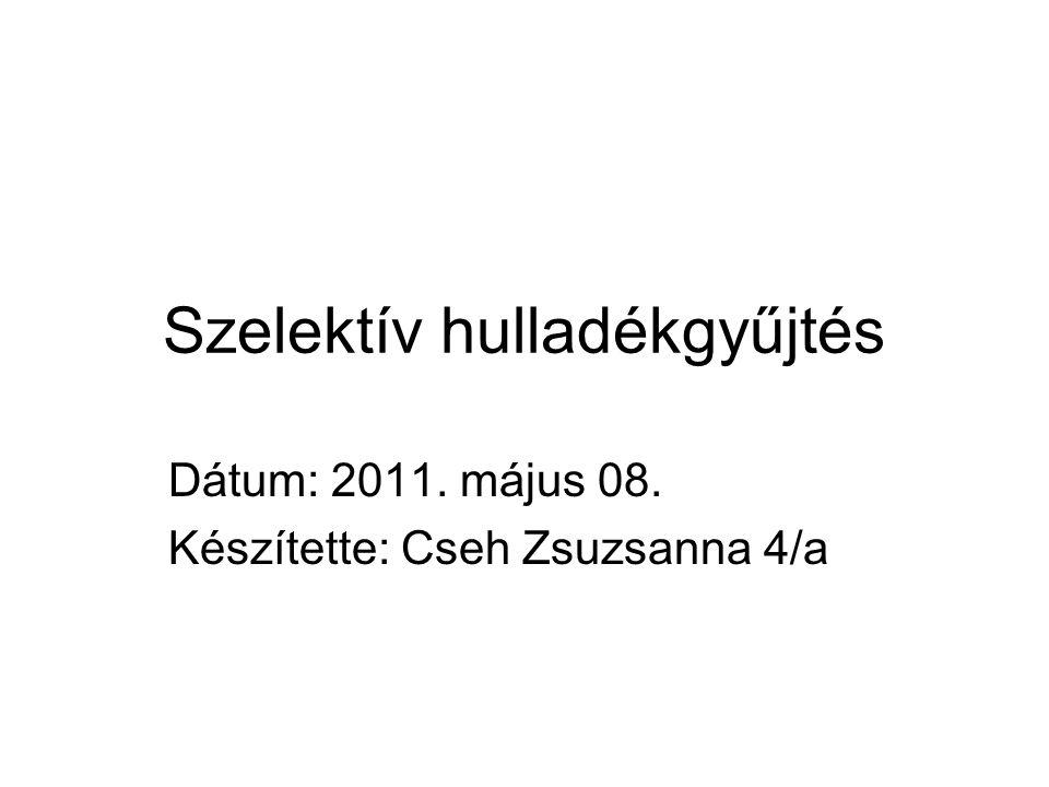 Szelektív hulladékgyűjtés Dátum: 2011. május 08. Készítette: Cseh Zsuzsanna 4/a