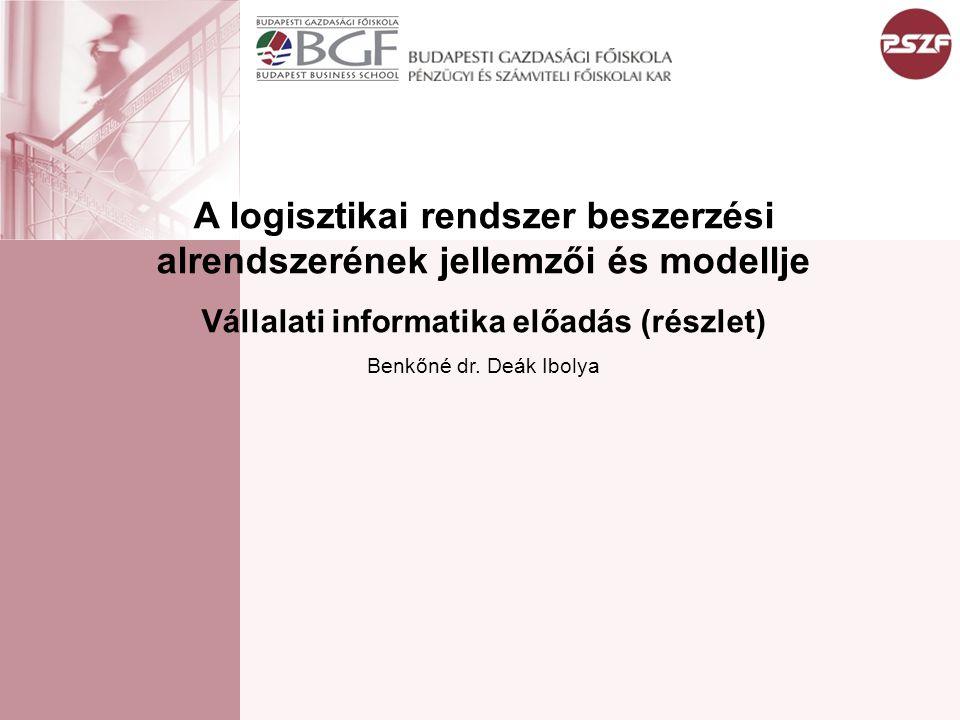 A logisztikai rendszer beszerzési alrendszerének jellemzői és modellje Vállalati informatika előadás (részlet) Benkőné dr. Deák Ibolya