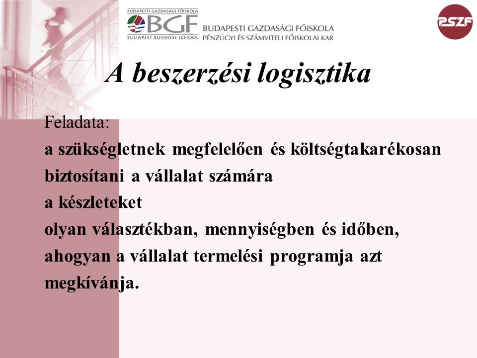 A beszerzési logisztika Feladata: a szükségletnek megfelelően és költségtakarékosan biztosítani a vállalat számára a készleteket olyan választékban, m