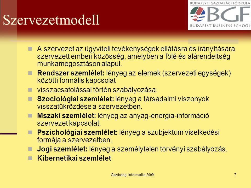Gazdasági Informatika 2009.8 Kibernetikai szemlélet szervezet a szervezet ember alkotta mesterséges rendszer, a szervezet az anyag-energia folyamataival összekapcsolva ember-gép rendszer, a szervezet a környezetével összekapcsolva (természet és társadalom) nyílt rendszer, a szervezet céljainak elérése időben zajlik, így dinamikus viszonystruktúra rendszer, a szervezet egységei információk által kommunikálnak, adók- vevők, így informatikai rendszer, a szervezetben célok és cselekvések között választási lehetőség van, így az döntési rendszer, a szervezet irányítást gyakorol egységei felé, ezért szabályozó, irányító rendszer.