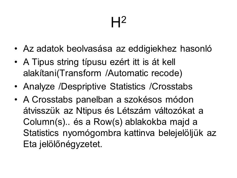 H2H2 Az adatok beolvasása az eddigiekhez hasonló A Tipus string típusu ezért itt is át kell alakítani(Transform /Automatic recode) Analyze /Despriptive Statistics /Crosstabs A Crosstabs panelban a szokésos módon átvisszük az Ntipus és Létszám változókat a Column(s)..