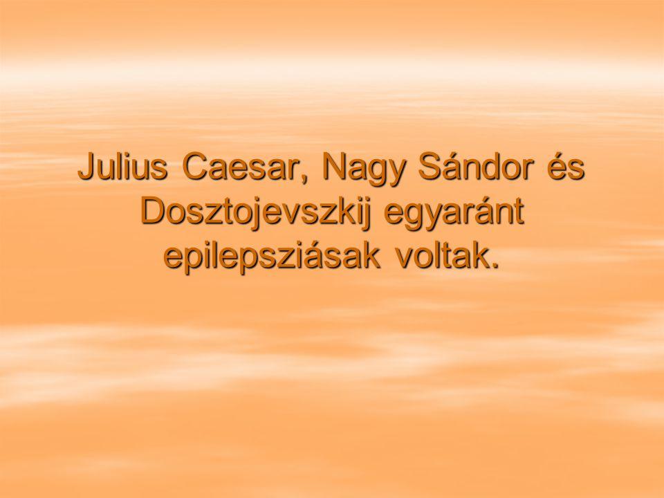 Julius Caesar, Nagy Sándor és Dosztojevszkij egyaránt epilepsziásak voltak.