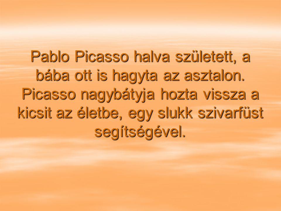 Pablo Picasso halva született, a bába ott is hagyta az asztalon.