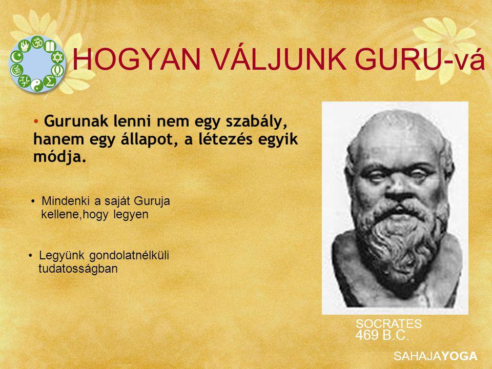 SAHAJAYOGA Gurunak lenni nem egy szabály, hanem egy állapot, a létezés egyik módja. HOGYAN VÁLJUNK GURU-vá Legyünk gondolatnélküli tudatosságban Minde