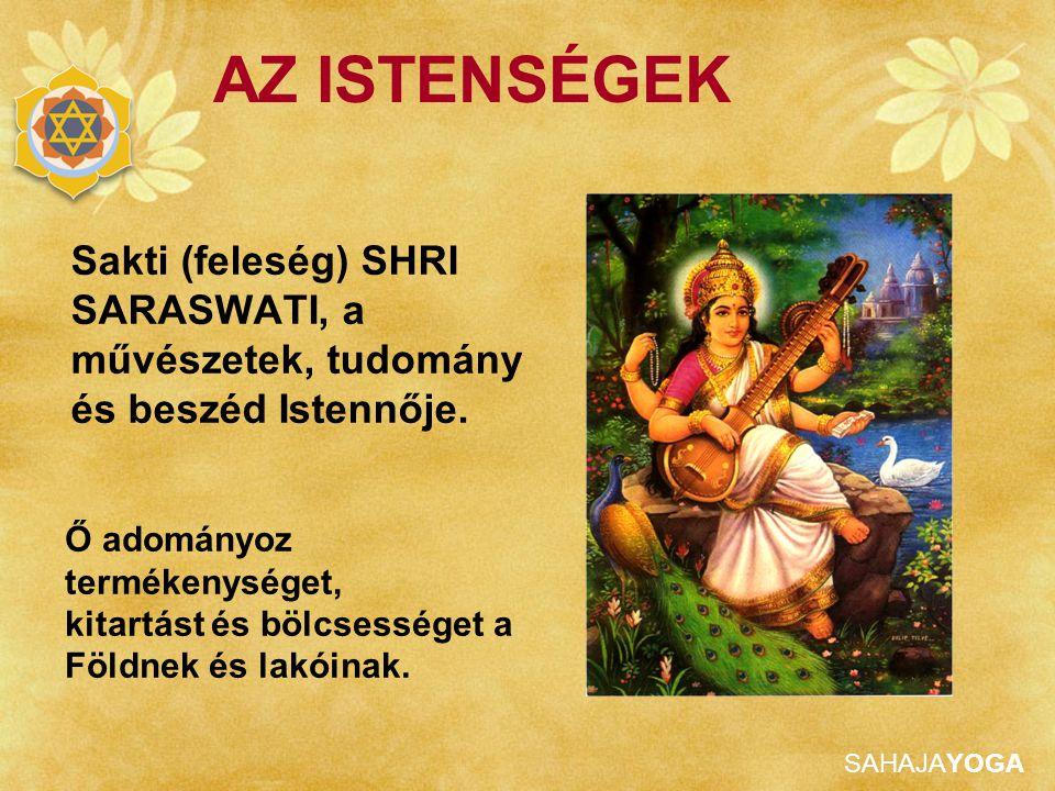 SAHAJAYOGA AZ ISTENSÉGEK Sakti (feleség) SHRI SARASWATI, a művészetek, tudomány és beszéd Istennője. Ő adományoz termékenységet, kitartást és bölcsess