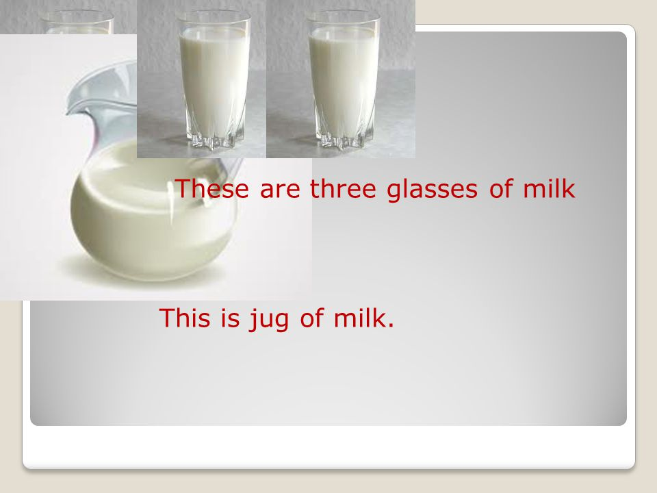 These are three glasses of milk This is jug of milk.