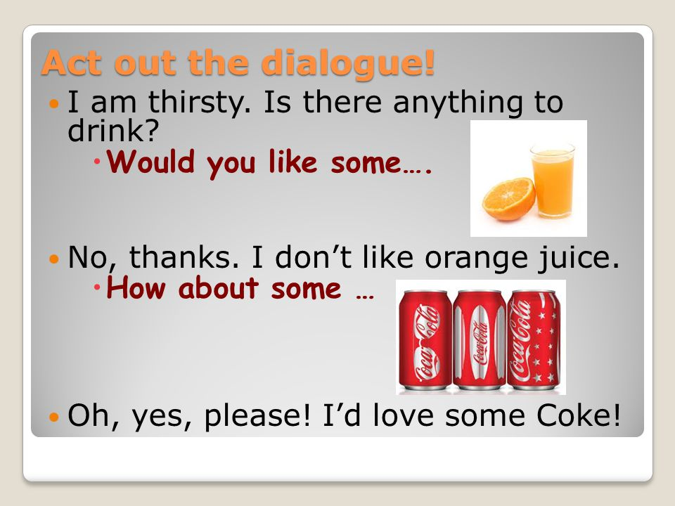 Act out the dialogue. I am thirsty. Is there anything to drink.