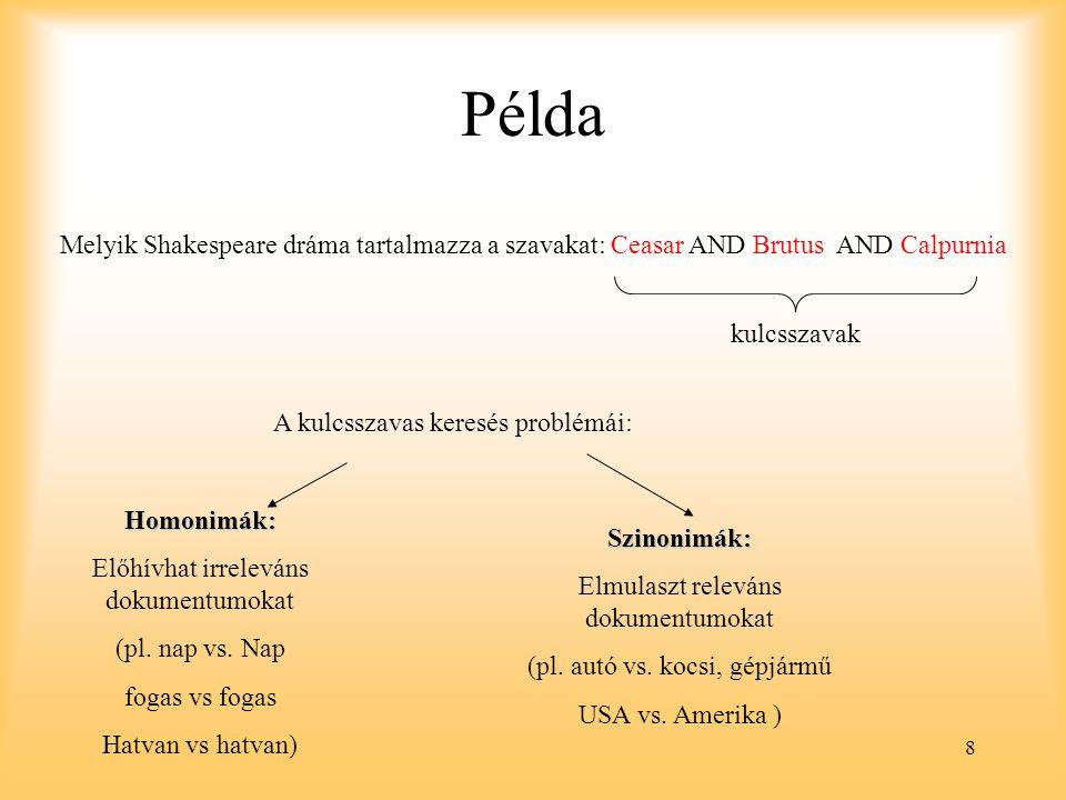8 Példa Melyik Shakespeare dráma tartalmazza a szavakat: Ceasar AND Brutus AND Calpurnia kulcsszavak A kulcsszavas keresés problémái: Homonimák: Előhívhat irreleváns dokumentumokat (pl.