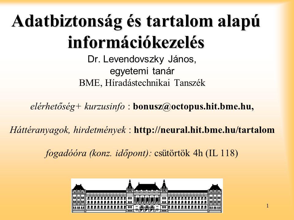 1 Adatbiztonság és tartalom alapú információkezelés Dr. Levendovszky János, egyetemi tanár BME, Híradástechnikai Tanszék elérhetőség+ kurzusinfo : bon