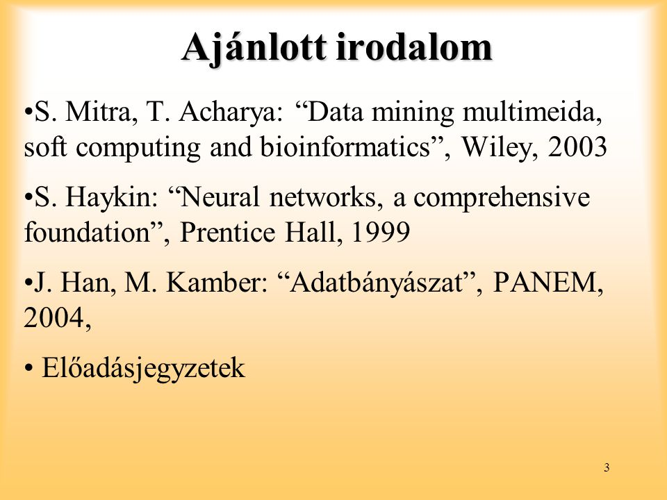 "3 Ajánlott irodalom S. Mitra, T. Acharya: ""Data mining multimeida, soft computing and bioinformatics"", Wiley, 2003 S. Haykin: ""Neural networks, a comp"