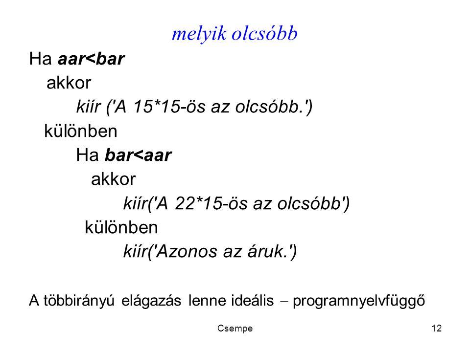 Csempe12 melyik olcsóbb Ha aar<bar akkor kiír ( A 15*15-ös az olcsóbb. ) különben Ha bar<aar akkor kiír( A 22*15-ös az olcsóbb ) különben kiír( Azonos az áruk. ) A többirányú elágazás lenne ideális  programnyelvfüggő
