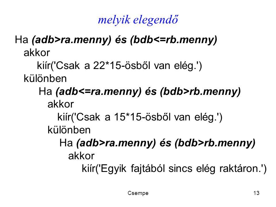 Csempe13 melyik elegendő Ha (adb>ra.menny) és (bdb<=rb.menny) akkor kiír( Csak a 22*15-ösből van elég. ) különben Ha (adb rb.menny) akkor kiír( Csak a 15*15-ösből van elég. ) különben Ha (adb>ra.menny) és (bdb>rb.menny) akkor kiír( Egyik fajtából sincs elég raktáron. )