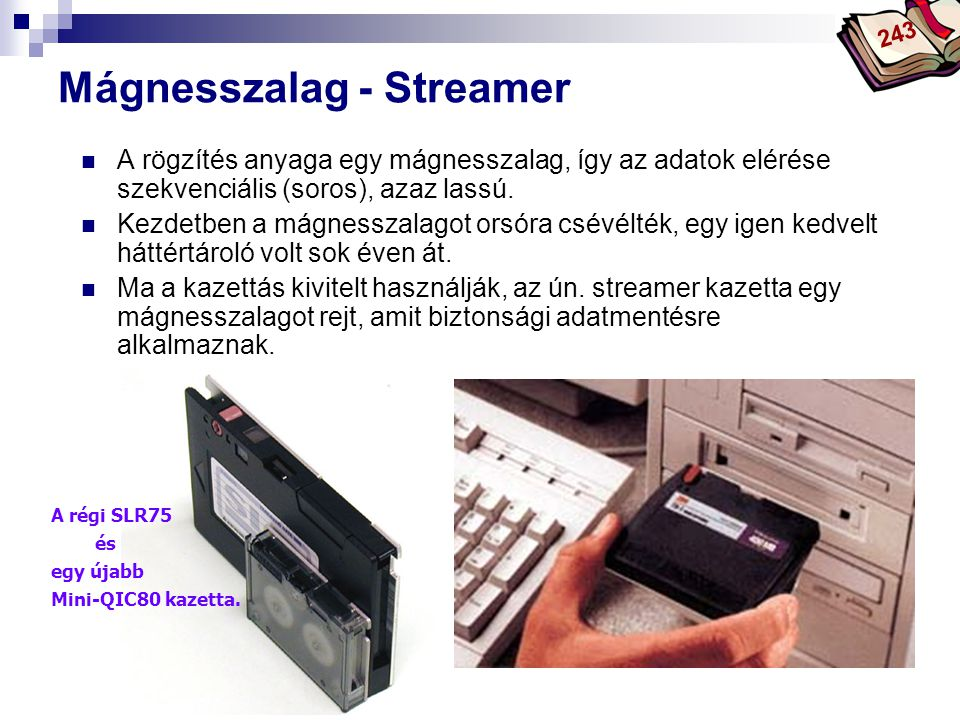 Bóta Laca Mágnesszalag - Streamer A rögzítés anyaga egy mágnesszalag, így az adatok elérése szekvenciális (soros), azaz lassú. Kezdetben a mágnesszala