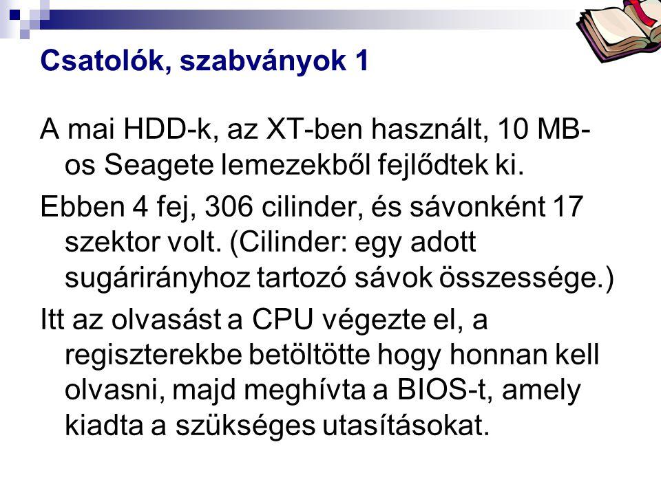 Bóta Laca Csatolók, szabványok 1 A mai HDD-k, az XT-ben használt, 10 MB- os Seagete lemezekből fejlődtek ki. Ebben 4 fej, 306 cilinder, és sávonként 1