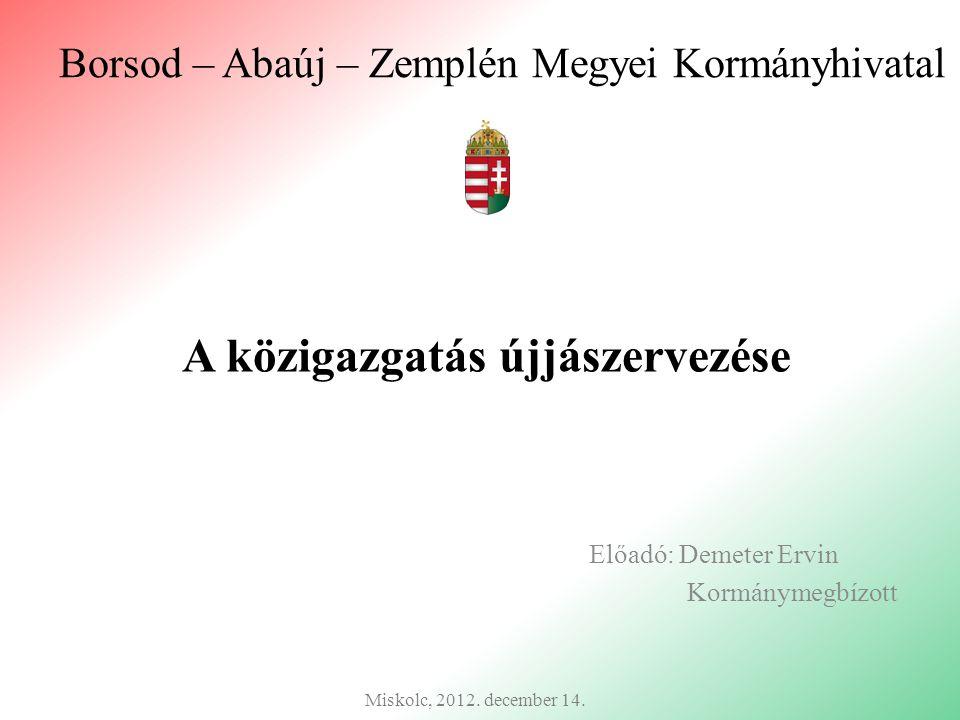 Borsod – Abaúj – Zemplén Megyei Kormányhivatal Előadó: Demeter Ervin Kormánymegbízott Miskolc, 2012. december 14. A közigazgatás újjászervezése