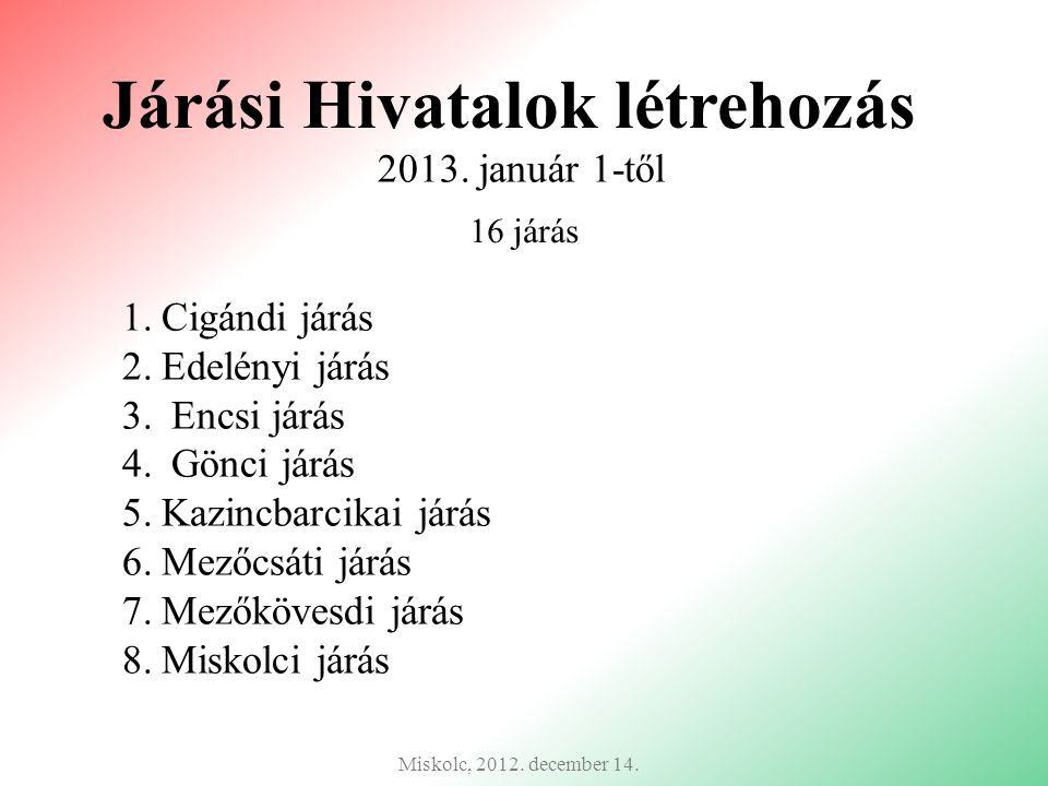 Járási Hivatalok létrehozás 2013. január 1-től Miskolc, 2012. december 14. 16 járás 1.Cigándi járás 2.Edelényi járás 3. Encsi járás 4. Gönci járás 5.K