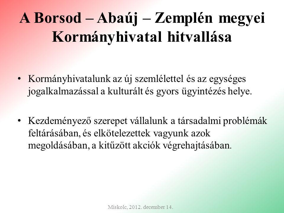 A Borsod – Abaúj – Zemplén megyei Kormányhivatal hitvallása Kormányhivatalunk az új szemlélettel és az egységes jogalkalmazással a kulturált és gyors