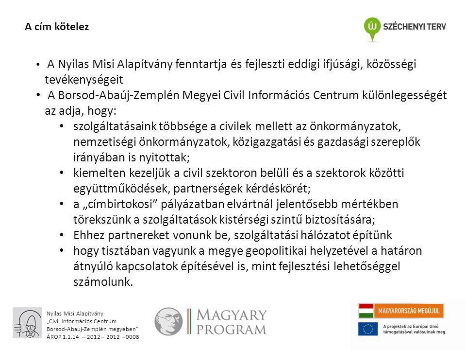 """Nyilas Misi Alapítvány """"Civil Információs Centrum Borsod-Abaúj-Zemplén megyében ÁROP 1.1.14 – 2012 – 2012 –0008 A cím kötelez A Nyilas Misi Alapítvány fenntartja és fejleszti eddigi ifjúsági, közösségi tevékenységeit A Borsod-Abaúj-Zemplén Megyei Civil Információs Centrum különlegességét az adja, hogy: szolgáltatásaink többsége a civilek mellett az önkormányzatok, nemzetiségi önkormányzatok, közigazgatási és gazdasági szereplők irányában is nyitottak; kiemelten kezeljük a civil szektoron belüli és a szektorok közötti együttműködések, partnerségek kérdéskörét; a """"címbirtokosi pályázatban elvártnál jelentősebb mértékben törekszünk a szolgáltatások kistérségi szintű biztosítására; Ehhez partnereket vonunk be, szolgáltatási hálózatot építünk hogy tisztában vagyunk a megye geopolitikai helyzetével a határon átnyúló kapcsolatok építésével is, mint fejlesztési lehetőséggel számolunk."""