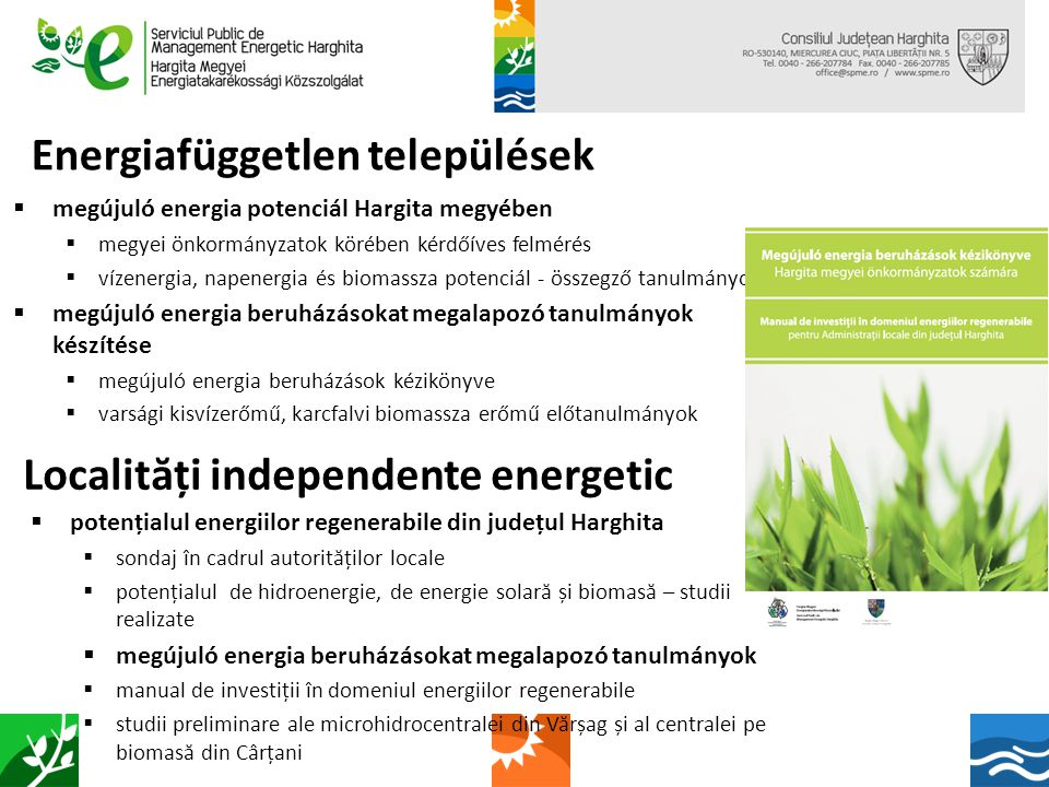 Energiafüggetlen települések  Az energiatakarékosság és a megújuló energia hasznosítás szemléletének integrálása a Hargita megyei települések működésébe  Managenergy képzés  ReSEEties projekt (SEE program)  Green Twinning projekt (IEE program) Localit ă ți independente energetic  Integrarea viziunii eficienței energetice și utilizării surselor de energie regenerabile în funcționarea comunităților din județul Harghita  Curs de formare Managenergy  Proiectul ReSEEties (programul SEE)  Proiectul Green Twinning (programul IEE)