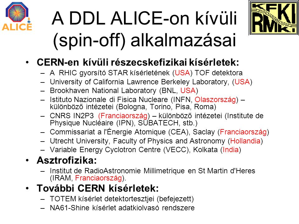 A DDL ALICE-on kívüli (spin-off) alkalmazásai CERN-en kívüli részecskefizikai kísérletek: –A RHIC gyorsító STAR kísérletének (USA) TOF detektora –University of California Lawrence Berkeley Laboratory, (USA) –Brookhaven National Laboratory (BNL, USA) –Istituto Nazionale di Fisica Nucleare (INFN, Olaszország) – különböző intézetei (Bologna, Torino, Pisa, Roma) –CNRS IN2P3 (Franciaország) – különböző intézetei (Institute de Physique Nucléaire (IPN), SUBATECH, stb.) –Commissariat a l Énergie Atomique (CEA), Saclay (Franciaország) –Utrecht University, Faculty of Physics and Astronomy (Hollandia) –Variable Energy Cyclotron Centre (VECC), Kolkata (India) Asztrofizika: –Institut de RadioAstronomie Millimetrique en St Martin d Heres (IRAM, Franciaország).