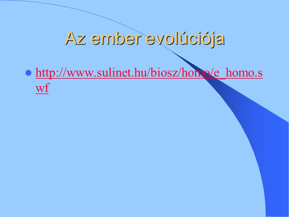 Az ember evolúciója http://www.sulinet.hu/biosz/homo/e_homo.s wf http://www.sulinet.hu/biosz/homo/e_homo.s wf