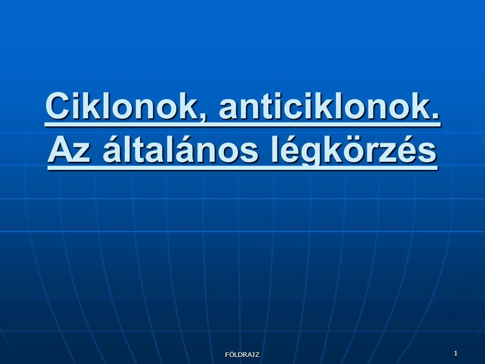 FÖLDRAJZ 1 Ciklonok, anticiklonok. Az általános légkörzés