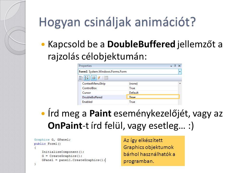 Hogyan csináljak animációt? Kapcsold be a DoubleBuffered jellemzőt a rajzolás célobjektumán: Írd meg a Paint eseménykezelőjét, vagy az OnPaint-t írd f