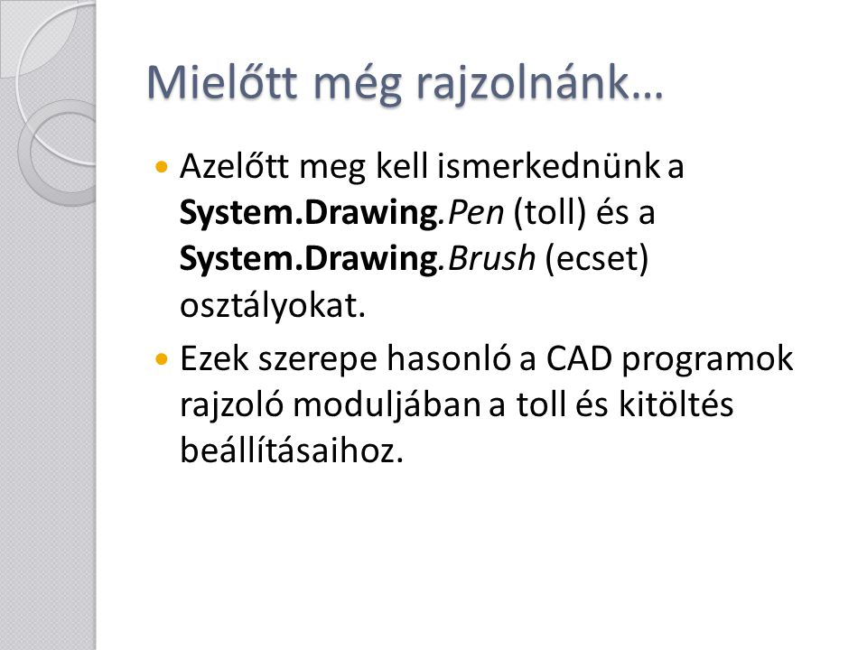 Mielőtt még rajzolnánk… Azelőtt meg kell ismerkednünk a System.Drawing.Pen (toll) és a System.Drawing.Brush (ecset) osztályokat. Ezek szerepe hasonló