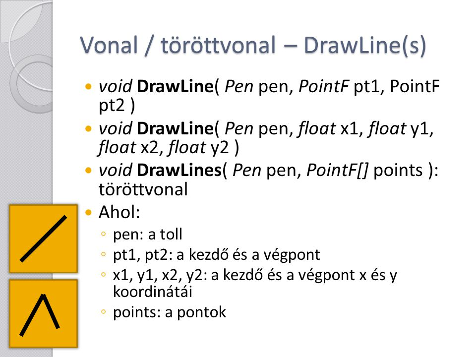 Vonal / töröttvonal – DrawLine(s) void DrawLine( Pen pen, PointF pt1, PointF pt2 ) void DrawLine( Pen pen, float x1, float y1, float x2, float y2 ) vo